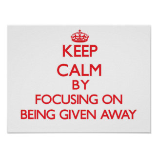 Keep Calm by focusing on Being Given Away Posters