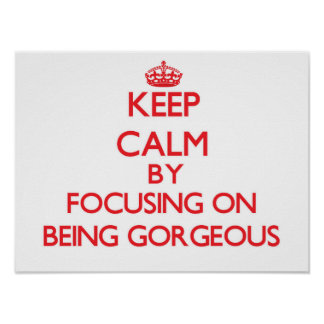Keep Calm by focusing on Being Gorgeous Print