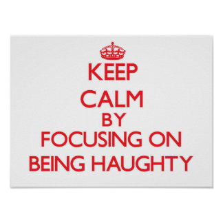 Keep Calm by focusing on Being Haughty Posters