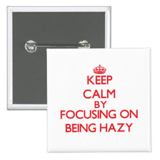 Keep Calm by focusing on Being Hazy Pinback Button