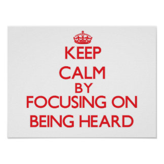 Keep Calm by focusing on Being Heard Posters