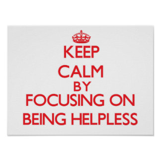 Keep Calm by focusing on Being Helpless Poster
