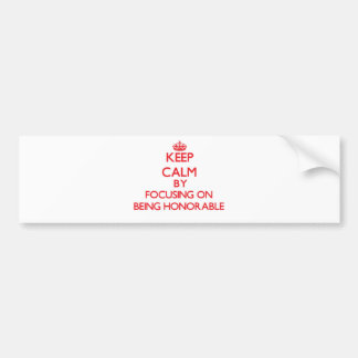 Keep Calm by focusing on Being Honorable Bumper Sticker