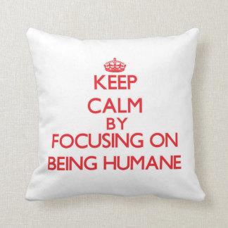 Keep Calm by focusing on Being Humane Pillow