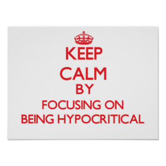 Keep Calm by focusing on Being Hypocritical Poster