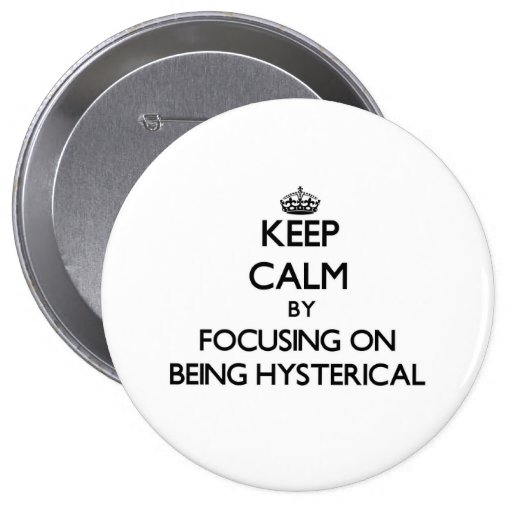 Keep Calm by focusing on Being Hysterical Pinback Buttons
