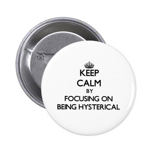 Keep Calm by focusing on Being Hysterical Pin