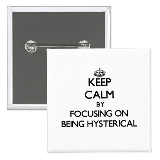 Keep Calm by focusing on Being Hysterical Pinback Button