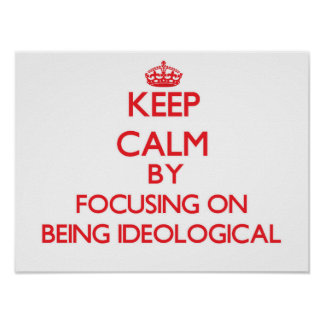 Keep Calm by focusing on Being Ideological Posters