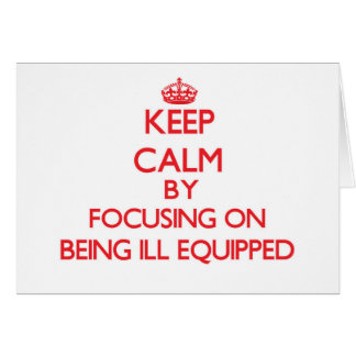 Keep Calm by focusing on Being Ill-Equipped Greeting Cards