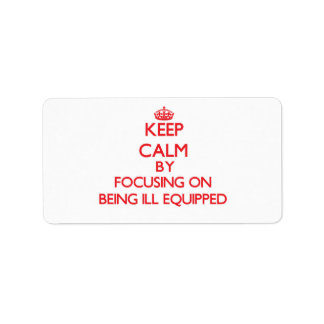 Keep Calm by focusing on Being Ill-Equipped Custom Address Labels