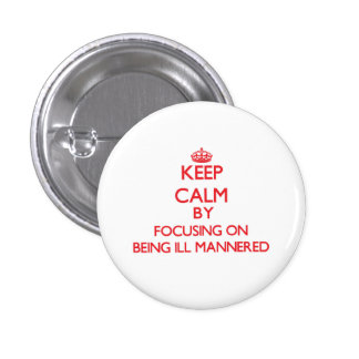 Keep Calm by focusing on Being Ill-Mannered Pinback Button