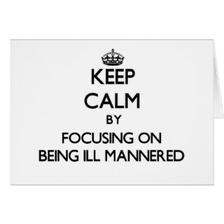 Keep Calm by focusing on Being Ill-Mannered Card