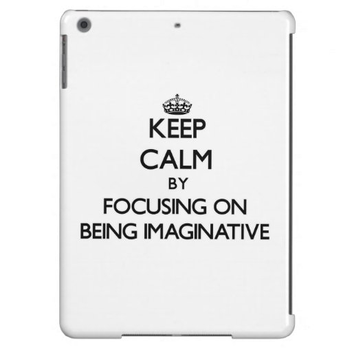Keep Calm by focusing on Being Imaginative iPad Air Cover
