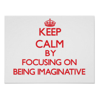Keep Calm by focusing on Being Imaginative Print