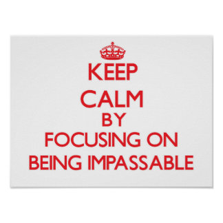 Keep Calm by focusing on Being Impassable Print