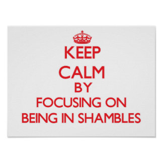 Keep Calm by focusing on Being In Shambles Print