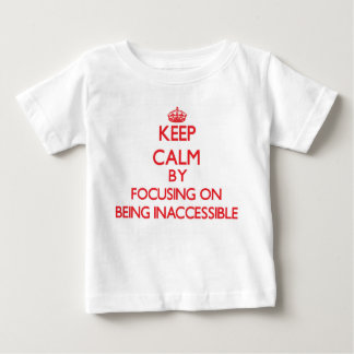 Keep Calm by focusing on Being Inaccessible T-shirts