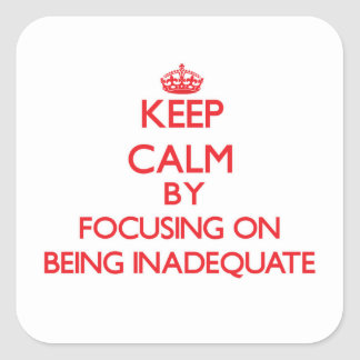 Keep Calm by focusing on Being Inadequate Sticker
