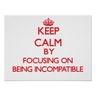 Keep Calm by focusing on Being Incompatible Posters