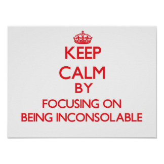 Keep Calm by focusing on Being Inconsolable Posters