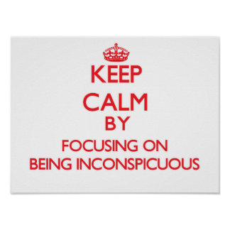 Keep Calm by focusing on Being Inconspicuous Print