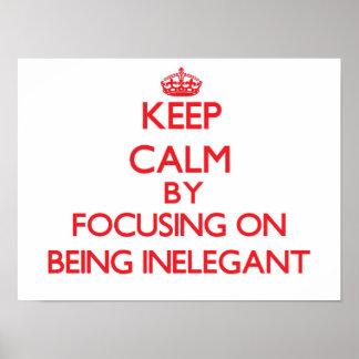 Keep Calm by focusing on Being Inelegant Poster