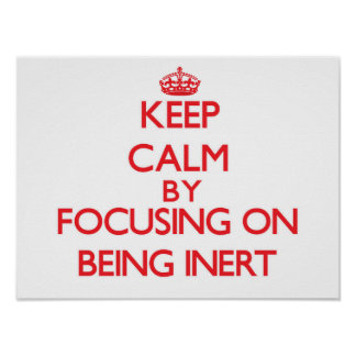 Keep Calm by focusing on Being Inert Posters