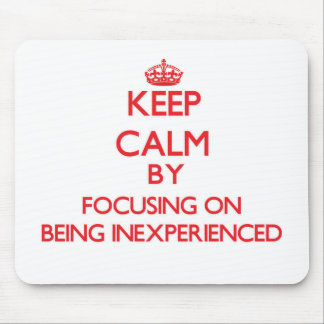 Keep Calm by focusing on Being Inexperienced Mousepads