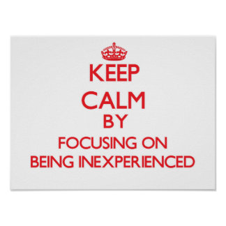 Keep Calm by focusing on Being Inexperienced Print