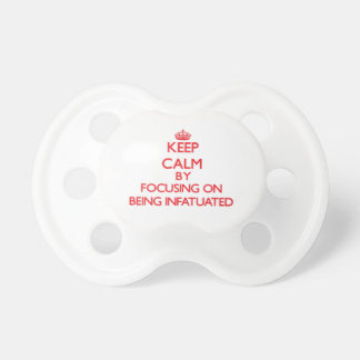Keep Calm by focusing on Being Infatuated Pacifier