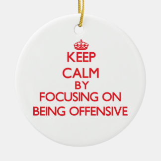 Keep Calm by focusing on Being Offensive Ceramic Ornament