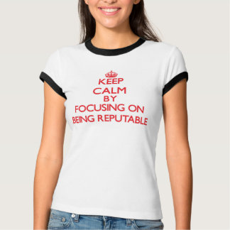 Keep Calm by focusing on Being Reputable Shirts