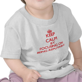 Keep Calm by focusing on Being Reputable T Shirts