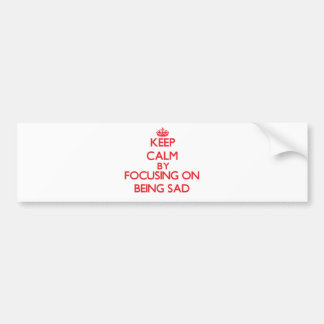 Keep Calm by focusing on Being Sad Bumper Stickers