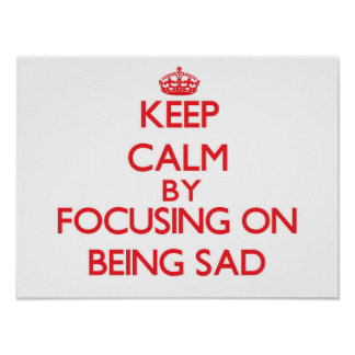 Keep Calm by focusing on Being Sad Posters
