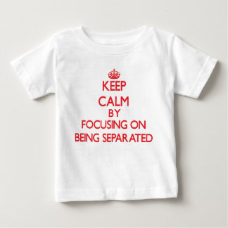 Keep Calm by focusing on Being Separated Tees