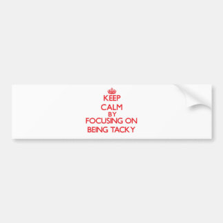 Keep Calm by focusing on Being Tacky Bumper Sticker