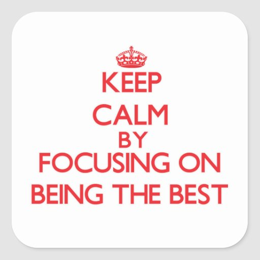 Keep Calm by focusing on Being The Best Square Stickers