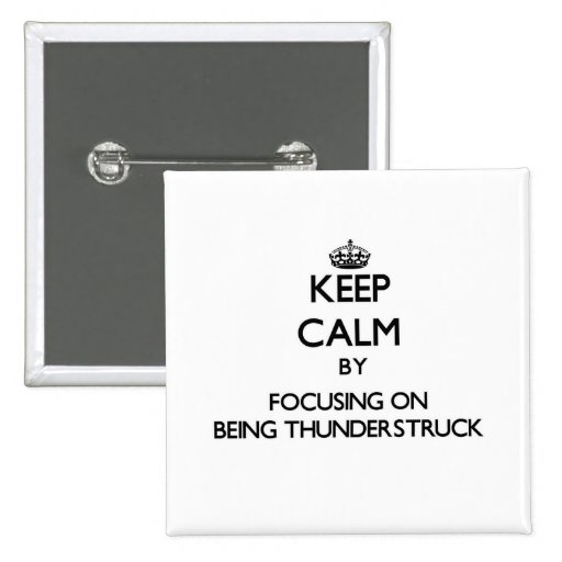 Keep Calm by focusing on Being Thunderstruck Pinback Buttons