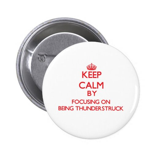 Keep Calm by focusing on Being Thunderstruck Pinback Button