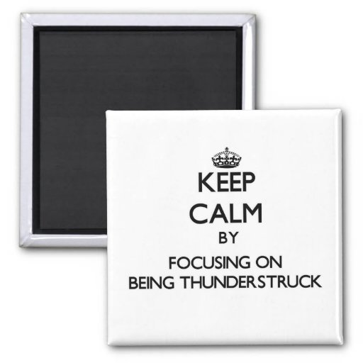 Keep Calm by focusing on Being Thunderstruck Refrigerator Magnet
