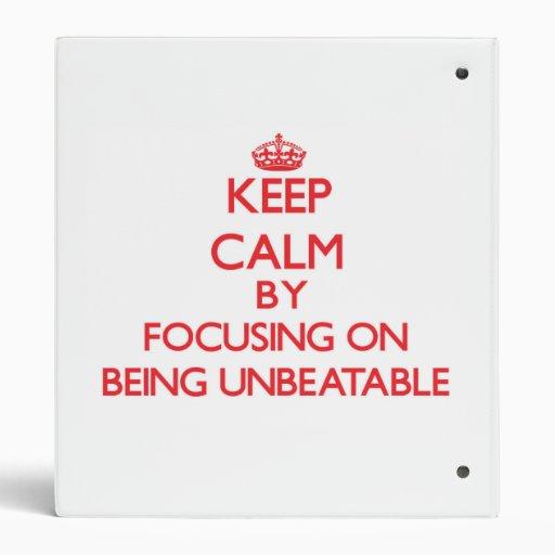 Keep Calm by focusing on Being Unbeatable 3 Ring Binders