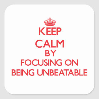 Keep Calm by focusing on Being Unbeatable Square Sticker