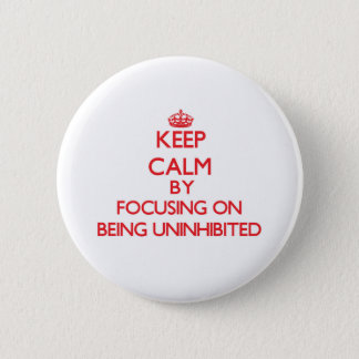 Keep Calm by focusing on Being Uninhibited 2 Inch Round Button