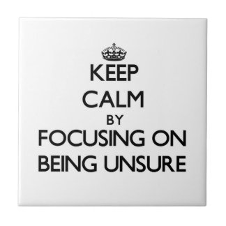 Keep Calm by focusing on Being Unsure Tile