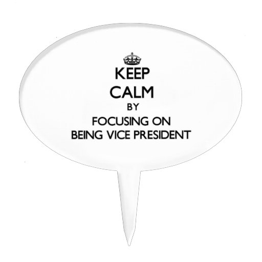 Keep Calm by focusing on Being Vice President Cake Toppers