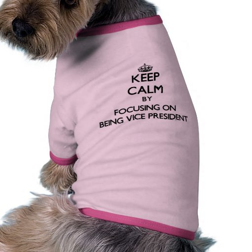Keep Calm by focusing on Being Vice President Doggie Tee Shirt