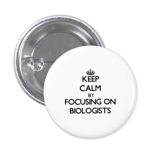 Keep Calm by focusing on Biologists Pinback Buttons