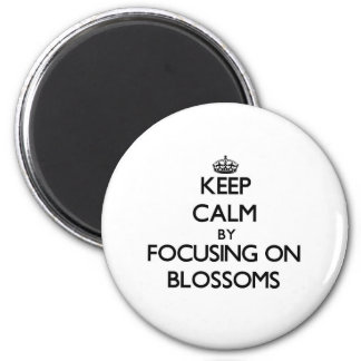 Keep Calm by focusing on Blossoms Refrigerator Magnet